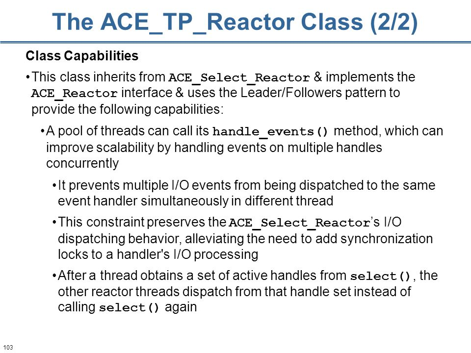 103 The ACE_TP_Reactor Class (2/2) A pool of threads can call its handle_events() method, which can improve scalability by handling events on multiple handles concurrently It prevents multiple I/O events from being dispatched to the same event handler simultaneously in different thread This constraint preserves the ACE_Select_Reactor 's I/O dispatching behavior, alleviating the need to add synchronization locks to a handler s I/O processing After a thread obtains a set of active handles from select(), the other reactor threads dispatch from that handle set instead of calling select() again Class Capabilities This class inherits from ACE_Select_Reactor & implements the ACE_Reactor interface & uses the Leader/Followers pattern to provide the following capabilities: