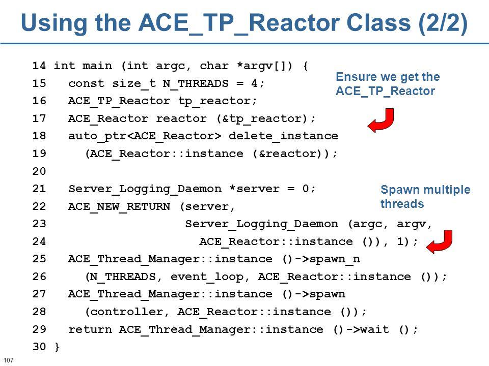 107 Using the ACE_TP_Reactor Class (2/2) 14 int main (int argc, char *argv[]) { 15 const size_t N_THREADS = 4; 16 ACE_TP_Reactor tp_reactor; 17 ACE_Re