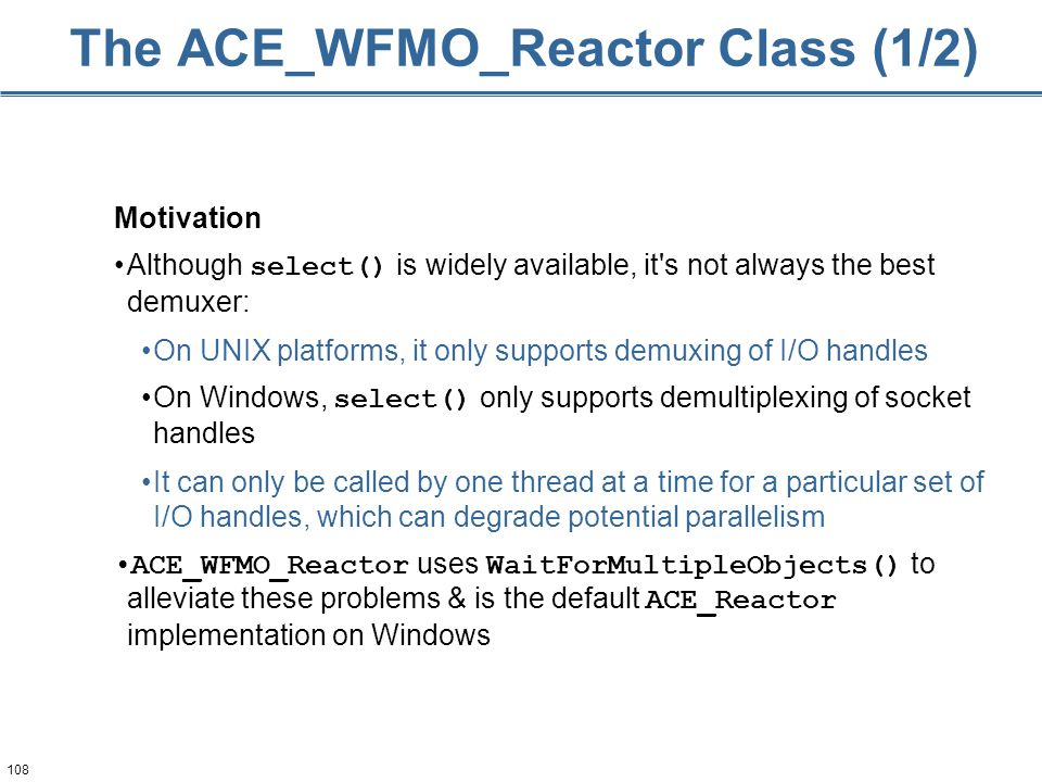 108 The ACE_WFMO_Reactor Class (1/2) Motivation Although select() is widely available, it s not always the best demuxer: On UNIX platforms, it only supports demuxing of I/O handles On Windows, select() only supports demultiplexing of socket handles It can only be called by one thread at a time for a particular set of I/O handles, which can degrade potential parallelism ACE_WFMO_Reactor uses WaitForMultipleObjects() to alleviate these problems & is the default ACE_Reactor implementation on Windows