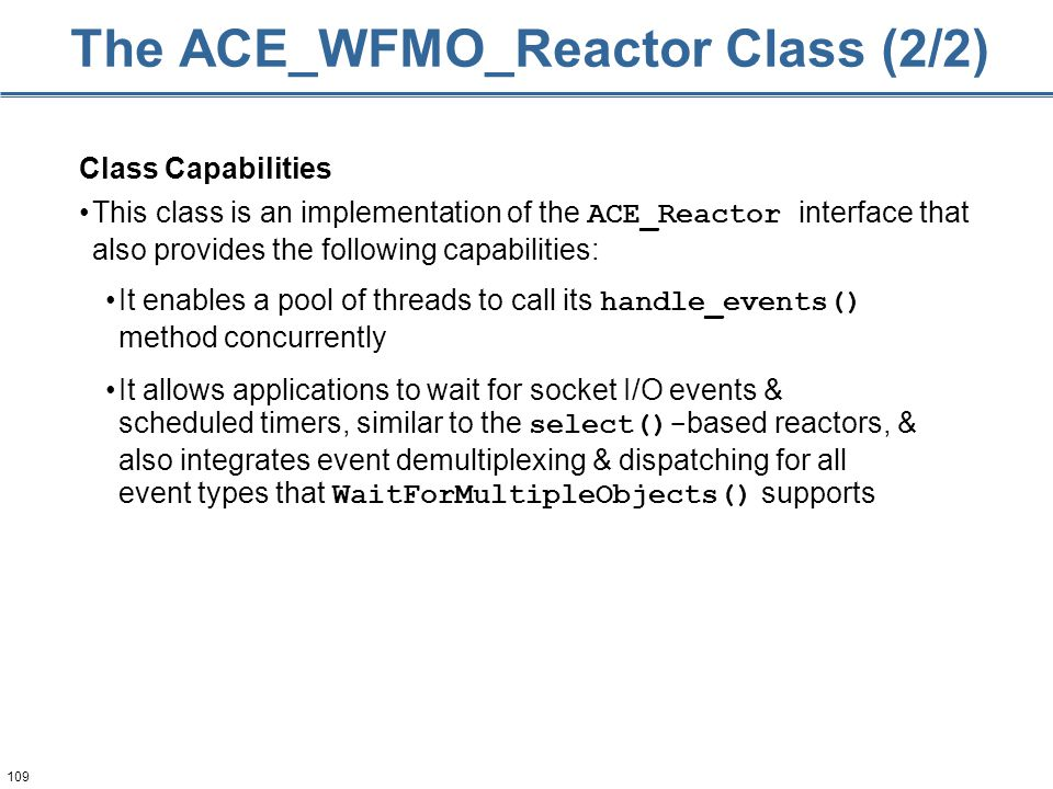 109 Class Capabilities This class is an implementation of the ACE_Reactor interface that also provides the following capabilities: The ACE_WFMO_Reacto