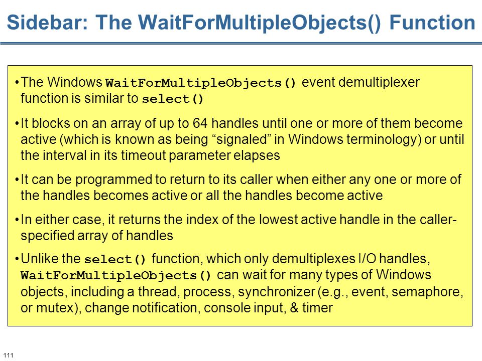 111 Sidebar: The WaitForMultipleObjects() Function The Windows WaitForMultipleObjects() event demultiplexer function is similar to select() It blocks on an array of up to 64 handles until one or more of them become active (which is known as being signaled in Windows terminology) or until the interval in its timeout parameter elapses It can be programmed to return to its caller when either any one or more of the handles becomes active or all the handles become active In either case, it returns the index of the lowest active handle in the caller- specified array of handles Unlike the select() function, which only demultiplexes I/O handles, WaitForMultipleObjects() can wait for many types of Windows objects, including a thread, process, synchronizer (e.g., event, semaphore, or mutex), change notification, console input, & timer
