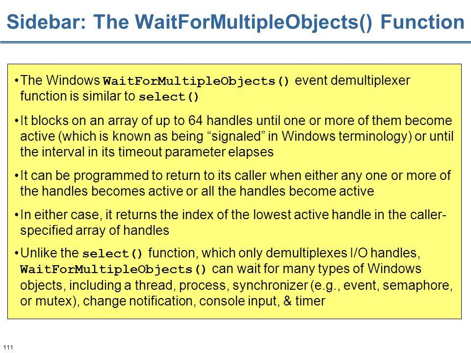 111 Sidebar: The WaitForMultipleObjects() Function The Windows WaitForMultipleObjects() event demultiplexer function is similar to select() It blocks