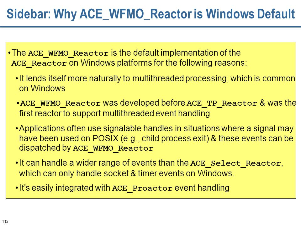112 Sidebar: Why ACE_WFMO_Reactor is Windows Default The ACE_WFMO_Reactor is the default implementation of the ACE_Reactor on Windows platforms for th