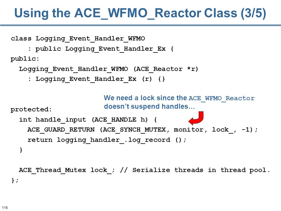 116 class Logging_Event_Handler_WFMO : public Logging_Event_Handler_Ex { public: Logging_Event_Handler_WFMO (ACE_Reactor *r) : Logging_Event_Handler_Ex (r) {} protected: int handle_input (ACE_HANDLE h) { ACE_GUARD_RETURN (ACE_SYNCH_MUTEX, monitor, lock_, -1); return logging_handler_.log_record (); } ACE_Thread_Mutex lock_; // Serialize threads in thread pool.