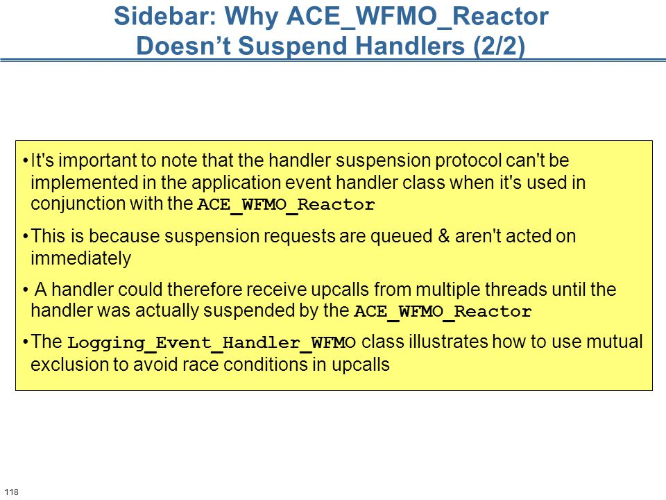 118 Sidebar: Why ACE_WFMO_Reactor Doesn't Suspend Handlers (2/2) It's important to note that the handler suspension protocol can't be implemented in t