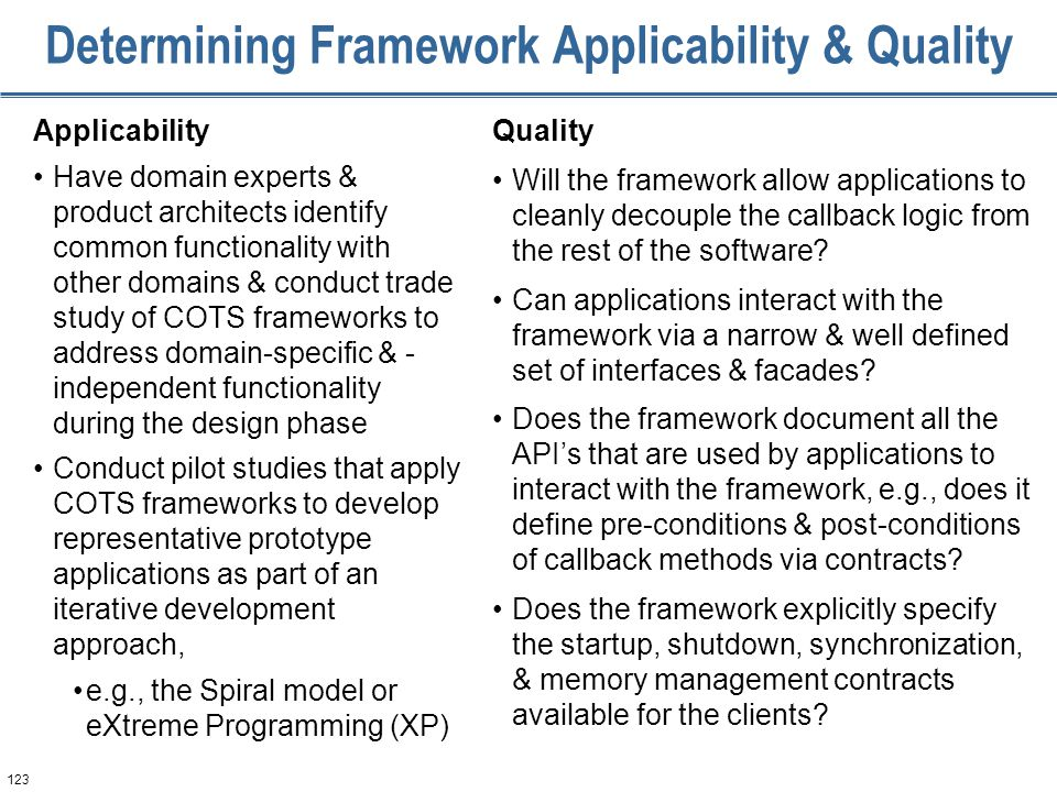 123 Determining Framework Applicability & Quality Applicability Have domain experts & product architects identify common functionality with other domains & conduct trade study of COTS frameworks to address domain-specific & - independent functionality during the design phase Conduct pilot studies that apply COTS frameworks to develop representative prototype applications as part of an iterative development approach, e.g., the Spiral model or eXtreme Programming (XP) Quality Will the framework allow applications to cleanly decouple the callback logic from the rest of the software.