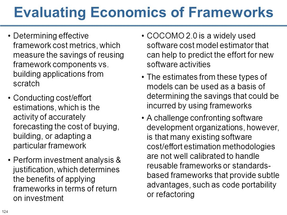 124 Evaluating Economics of Frameworks Determining effective framework cost metrics, which measure the savings of reusing framework components vs.