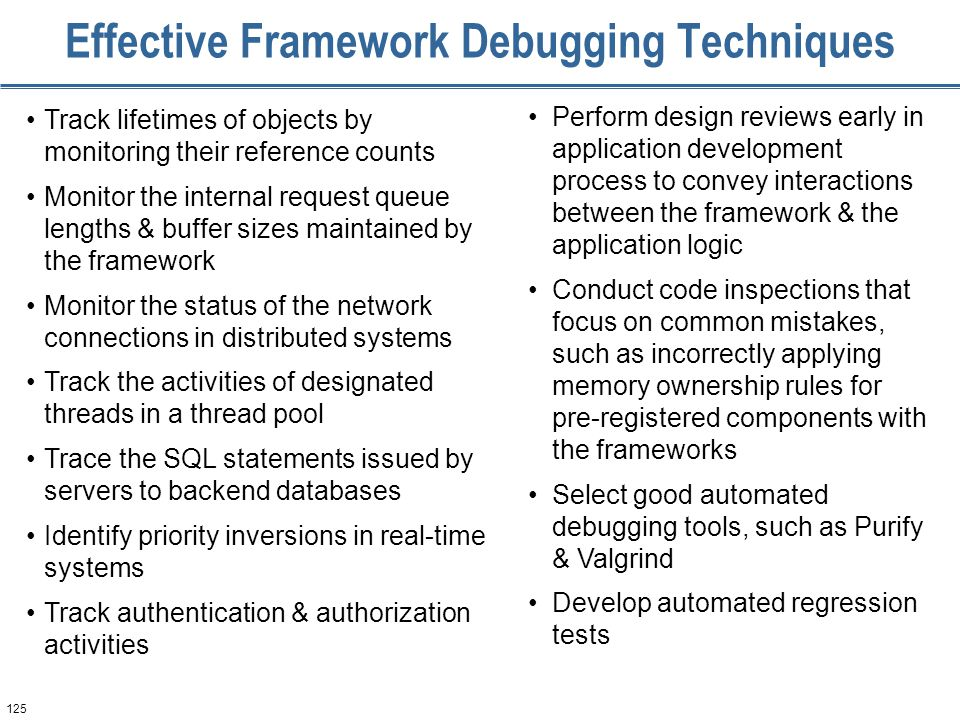 125 Effective Framework Debugging Techniques Track lifetimes of objects by monitoring their reference counts Monitor the internal request queue length