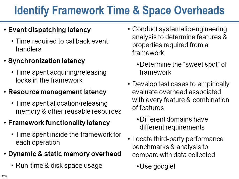 126 Identify Framework Time & Space Overheads Event dispatching latency Time required to callback event handlers Synchronization latency Time spent acquiring/releasing locks in the framework Resource management latency Time spent allocation/releasing memory & other reusable resources Framework functionality latency Time spent inside the framework for each operation Dynamic & static memory overhead Run-time & disk space usage Conduct systematic engineering analysis to determine features & properties required from a framework Determine the sweet spot of framework Develop test cases to empirically evaluate overhead associated with every feature & combination of features Different domains have different requirements Locate third-party performance benchmarks & analysis to compare with data collected Use google!
