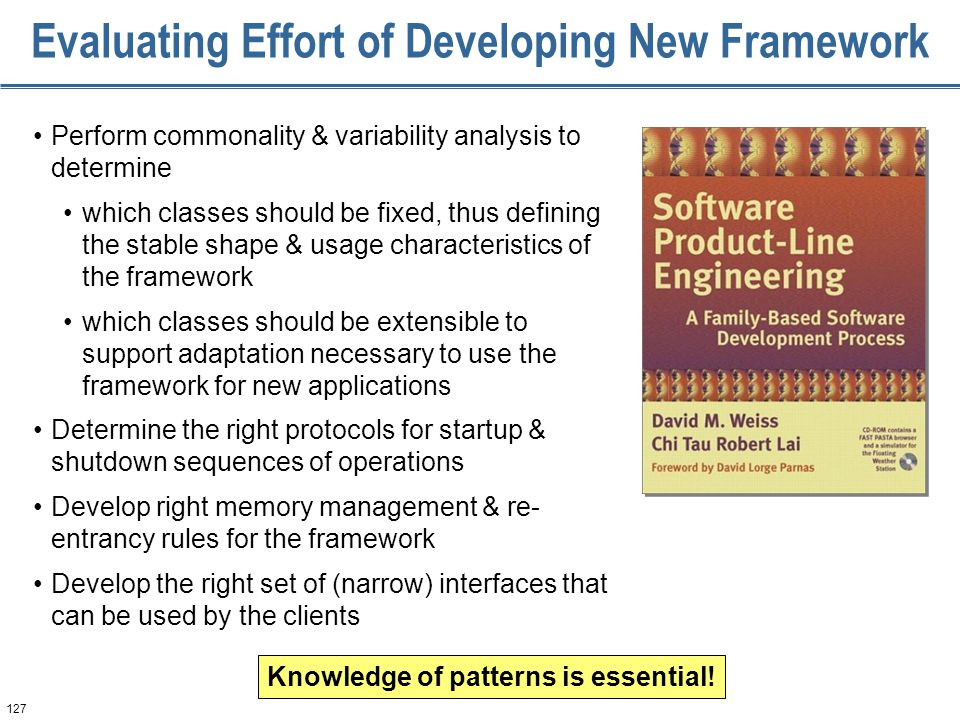 127 Evaluating Effort of Developing New Framework Perform commonality & variability analysis to determine which classes should be fixed, thus defining the stable shape & usage characteristics of the framework which classes should be extensible to support adaptation necessary to use the framework for new applications Determine the right protocols for startup & shutdown sequences of operations Develop right memory management & re- entrancy rules for the framework Develop the right set of (narrow) interfaces that can be used by the clients Knowledge of patterns is essential!