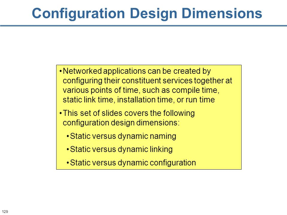 129 Configuration Design Dimensions Networked applications can be created by configuring their constituent services together at various points of time