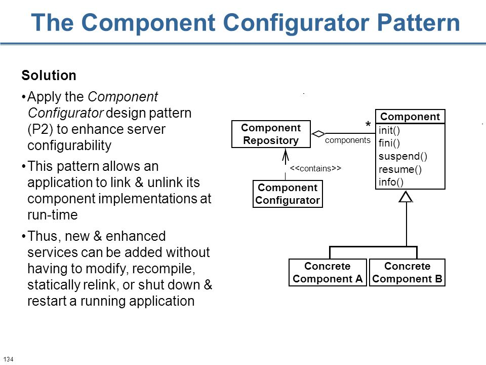 134 The Component Configurator Pattern Solution Apply the Component Configurator design pattern (P2) to enhance server configurability This pattern allows an application to link & unlink its component implementations at run-time Thus, new & enhanced services can be added without having to modify, recompile, statically relink, or shut down & restart a running application > components * Component Configurator Component Repository Concrete Component A Concrete Component B Component init() fini() suspend() resume() info()
