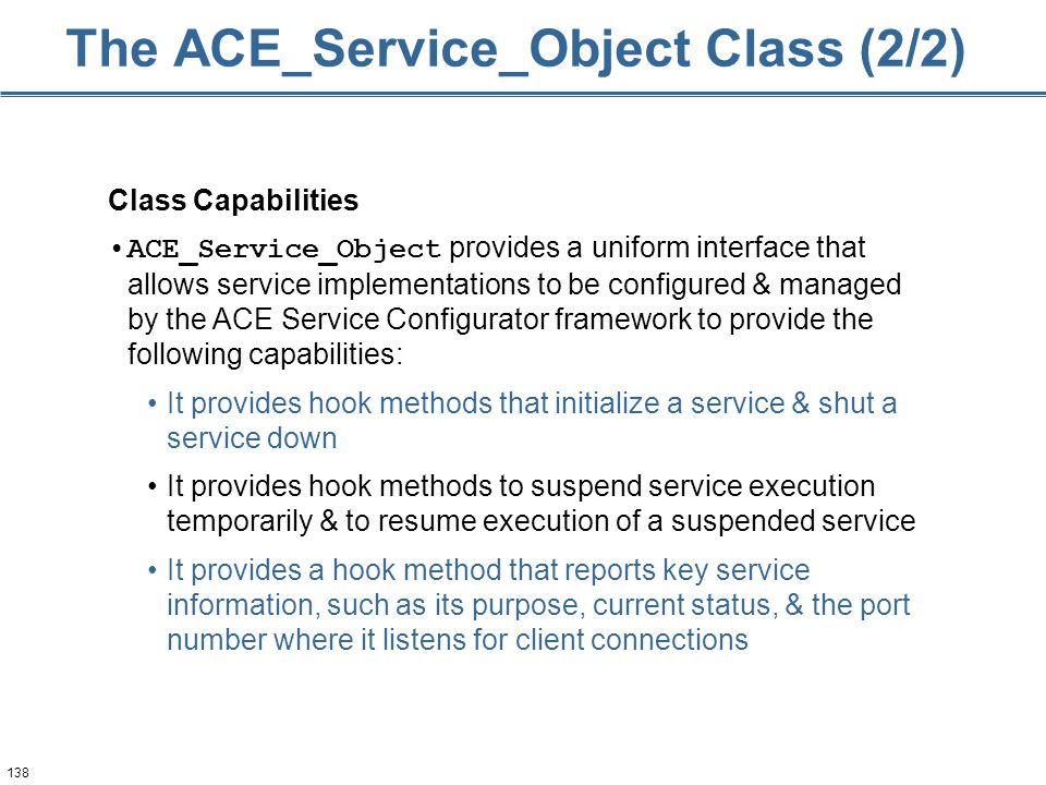 138 The ACE_Service_Object Class (2/2) Class Capabilities ACE_Service_Object provides a uniform interface that allows service implementations to be configured & managed by the ACE Service Configurator framework to provide the following capabilities: It provides hook methods that initialize a service & shut a service down It provides hook methods to suspend service execution temporarily & to resume execution of a suspended service It provides a hook method that reports key service information, such as its purpose, current status, & the port number where it listens for client connections