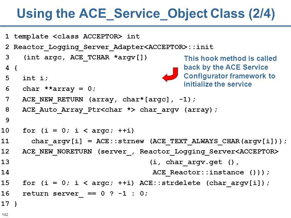 142 1 template int 2 Reactor_Logging_Server_Adapter ::init 3 (int argc, ACE_TCHAR *argv[]) 4 { 5 int i; 6 char **array = 0; 7 ACE_NEW_RETURN (array, c