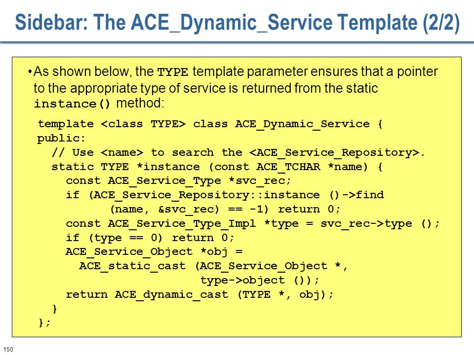 150 Sidebar: The ACE_Dynamic_Service Template (2/2) As shown below, the TYPE template parameter ensures that a pointer to the appropriate type of serv