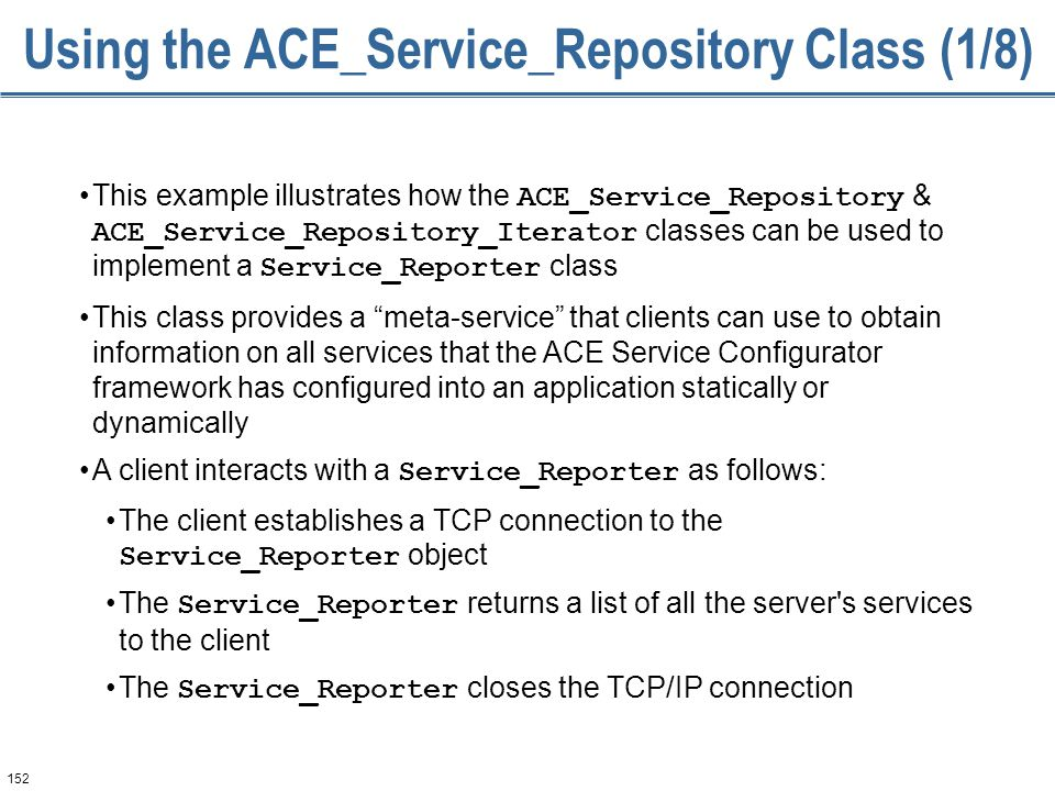 152 Using the ACE_Service_Repository Class (1/8) This example illustrates how the ACE_Service_Repository & ACE_Service_Repository_Iterator classes can be used to implement a Service_Reporter class This class provides a meta-service that clients can use to obtain information on all services that the ACE Service Configurator framework has configured into an application statically or dynamically A client interacts with a Service_Reporter as follows: The client establishes a TCP connection to the Service_Reporter object The Service_Reporter returns a list of all the server s services to the client The Service_Reporter closes the TCP/IP connection