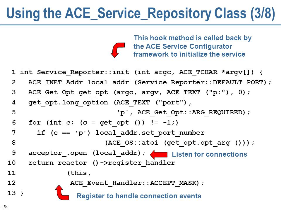 154 Using the ACE_Service_Repository Class (3/8) 1 int Service_Reporter::init (int argc, ACE_TCHAR *argv[]) { 2 ACE_INET_Addr local_addr (Service_Reporter::DEFAULT_PORT); 3 ACE_Get_Opt get_opt (argc, argv, ACE_TEXT ( p: ), 0); 4 get_opt.long_option (ACE_TEXT ( port ), 5 p , ACE_Get_Opt::ARG_REQUIRED); 6 for (int c; (c = get_opt ()) != -1;) 7 if (c == p ) local_addr.set_port_number 8 (ACE_OS::atoi (get_opt.opt_arg ())); 9 acceptor_.open (local_addr); 10 return reactor ()->register_handler 11 (this, 12 ACE_Event_Handler::ACCEPT_MASK); 13 } This hook method is called back by the ACE Service Configurator framework to initialize the service Register to handle connection events Listen for connections