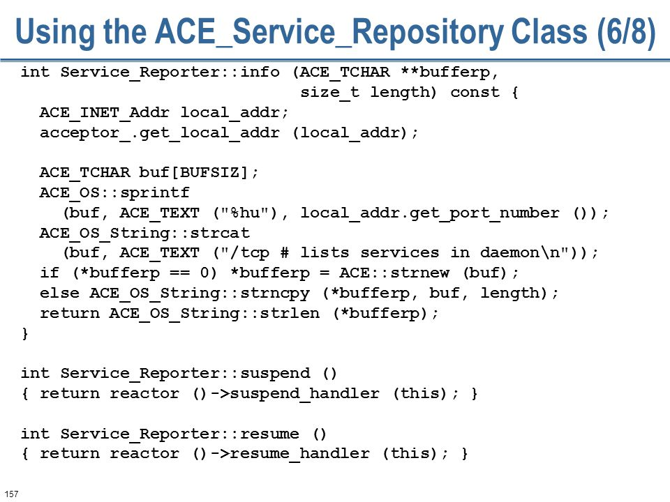157 Using the ACE_Service_Repository Class (6/8) int Service_Reporter::info (ACE_TCHAR **bufferp, size_t length) const { ACE_INET_Addr local_addr; acc