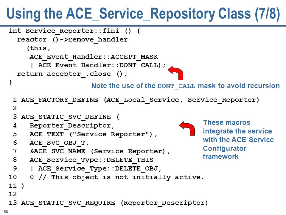 158 Using the ACE_Service_Repository Class (7/8) int Service_Reporter::fini () { reactor ()->remove_handler (this, ACE_Event_Handler::ACCEPT_MASK | ACE_Event_Handler::DONT_CALL); return acceptor_.close (); } 1 ACE_FACTORY_DEFINE (ACE_Local_Service, Service_Reporter) 2 3 ACE_STATIC_SVC_DEFINE ( 4 Reporter_Descriptor, 5 ACE_TEXT ( Service_Reporter ), 6 ACE_SVC_OBJ_T, 7 &ACE_SVC_NAME (Service_Reporter), 8 ACE_Service_Type::DELETE_THIS 9 | ACE_Service_Type::DELETE_OBJ, 10 0 // This object is not initially active.