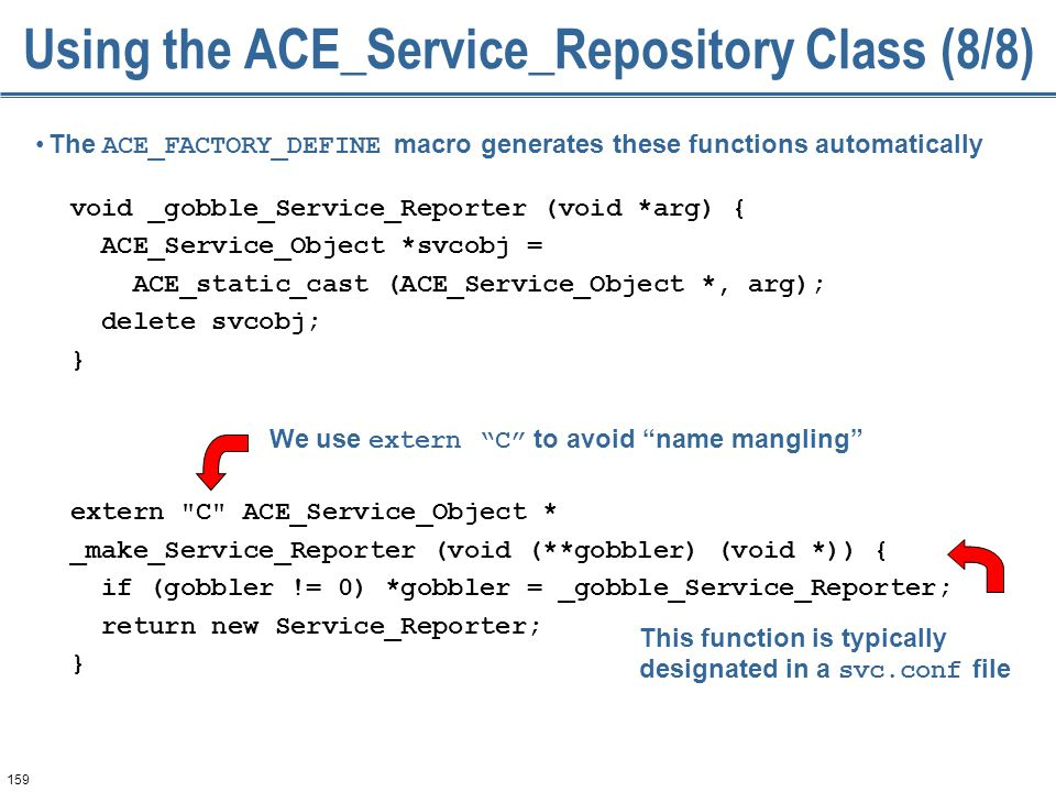 159 Using the ACE_Service_Repository Class (8/8) void _gobble_Service_Reporter (void *arg) { ACE_Service_Object *svcobj = ACE_static_cast (ACE_Service