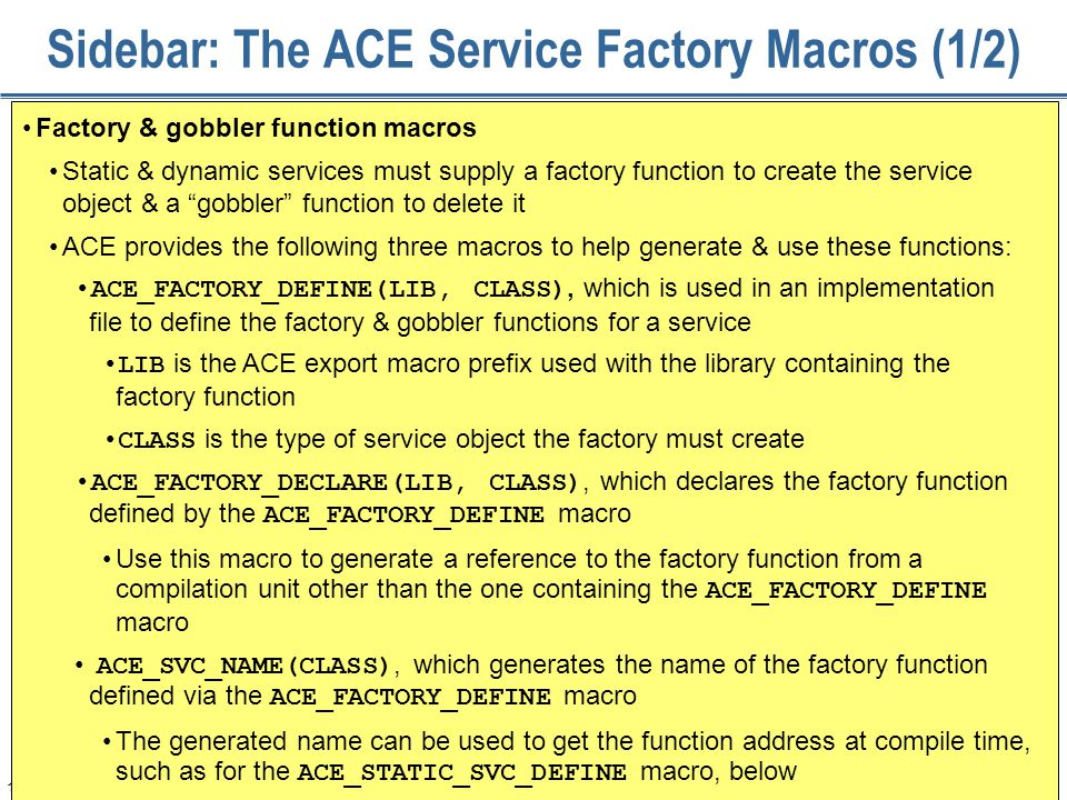 160 Sidebar: The ACE Service Factory Macros (1/2) Factory & gobbler function macros Static & dynamic services must supply a factory function to create the service object & a gobbler function to delete it ACE provides the following three macros to help generate & use these functions: ACE_FACTORY_DEFINE(LIB, CLASS), which is used in an implementation file to define the factory & gobbler functions for a service LIB is the ACE export macro prefix used with the library containing the factory function CLASS is the type of service object the factory must create ACE_FACTORY_DECLARE(LIB, CLASS), which declares the factory function defined by the ACE_FACTORY_DEFINE macro Use this macro to generate a reference to the factory function from a compilation unit other than the one containing the ACE_FACTORY_DEFINE macro ACE_SVC_NAME(CLASS), which generates the name of the factory function defined via the ACE_FACTORY_DEFINE macro The generated name can be used to get the function address at compile time, such as for the ACE_STATIC_SVC_DEFINE macro, below