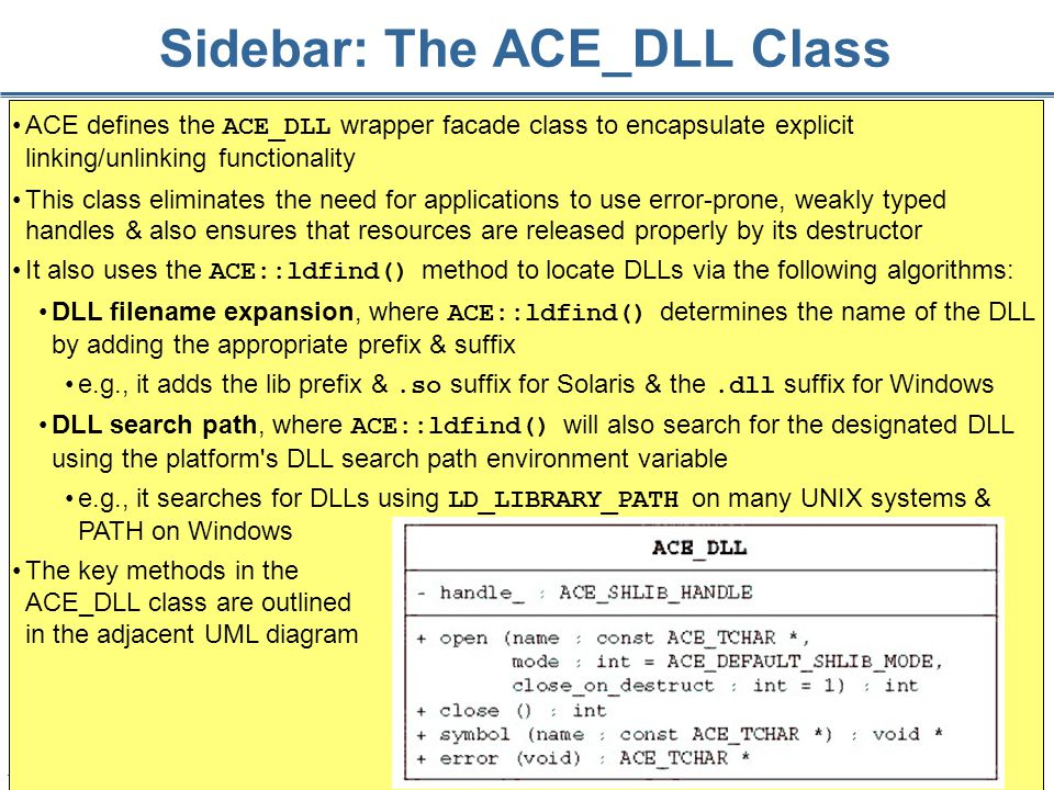 169 Sidebar: The ACE_DLL Class ACE defines the ACE_DLL wrapper facade class to encapsulate explicit linking/unlinking functionality This class eliminates the need for applications to use error-prone, weakly typed handles & also ensures that resources are released properly by its destructor It also uses the ACE::ldfind() method to locate DLLs via the following algorithms: DLL filename expansion, where ACE::ldfind() determines the name of the DLL by adding the appropriate prefix & suffix e.g., it adds the lib prefix &.so suffix for Solaris & the.dll suffix for Windows DLL search path, where ACE::ldfind() will also search for the designated DLL using the platform s DLL search path environment variable e.g., it searches for DLLs using LD_LIBRARY_PATH on many UNIX systems & PATH on Windows The key methods in the ACE_DLL class are outlined in the adjacent UML diagram