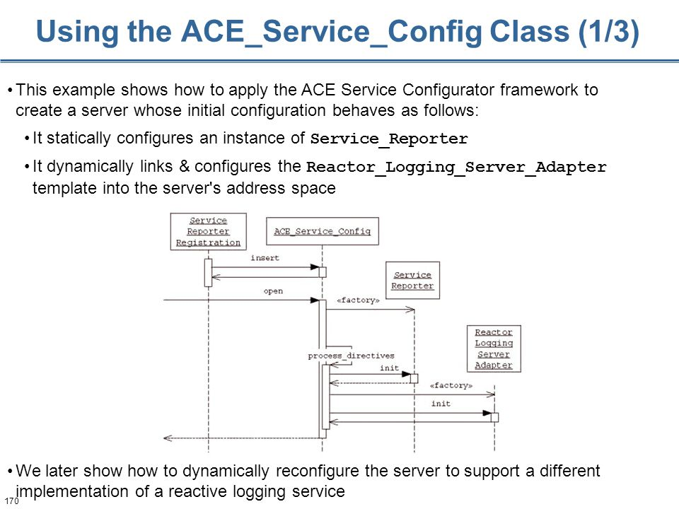 170 Using the ACE_Service_Config Class (1/3) This example shows how to apply the ACE Service Configurator framework to create a server whose initial configuration behaves as follows: It statically configures an instance of Service_Reporter It dynamically links & configures the Reactor_Logging_Server_Adapter template into the server s address space We later show how to dynamically reconfigure the server to support a different implementation of a reactive logging service