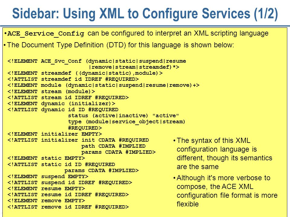 174 Sidebar: Using XML to Configure Services (1/2) ACE_Service_Config can be configured to interpret an XML scripting language The Document Type Definition (DTD) for this language is shown below: The syntax of this XML configuration language is different, though its semantics are the same Although it s more verbose to compose, the ACE XML configuration file format is more flexible <!ELEMENT ACE_Svc_Conf (dynamic|static|suspend|resume |remove|stream|streamdef)*> <!ATTLIST dynamic id ID #REQUIRED status (active|inactive) active type (module|service_object|stream) #REQUIRED> <!ATTLIST initializer init CDATA #REQUIRED path CDATA #IMPLIED params CDATA #IMPLIED> <!ATTLIST static id ID #REQUIRED params CDATA #IMPLIED>