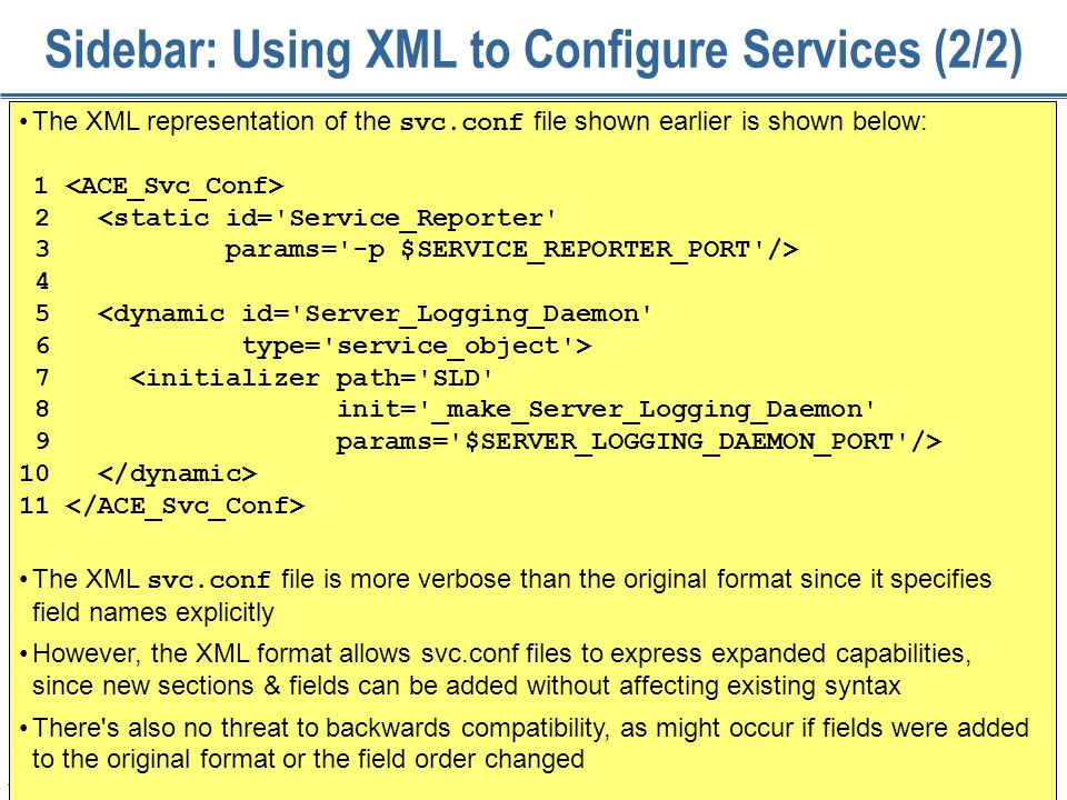 175 Sidebar: Using XML to Configure Services (2/2) The XML representation of the svc.conf file shown earlier is shown below: 1 2 <static id='Service_R