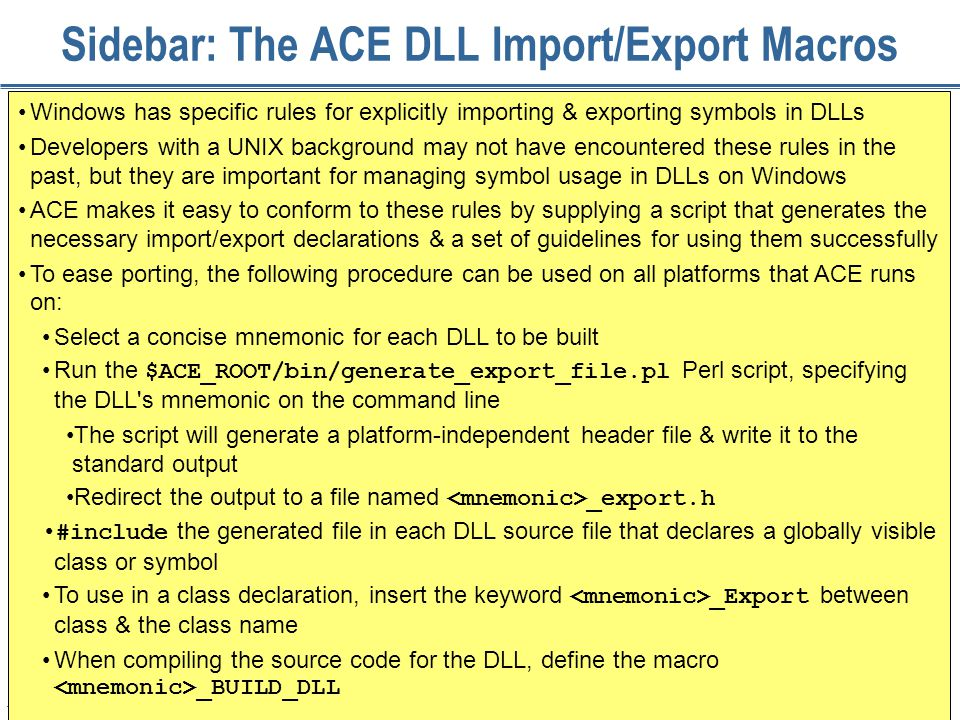 176 Sidebar: The ACE DLL Import/Export Macros Windows has specific rules for explicitly importing & exporting symbols in DLLs Developers with a UNIX background may not have encountered these rules in the past, but they are important for managing symbol usage in DLLs on Windows ACE makes it easy to conform to these rules by supplying a script that generates the necessary import/export declarations & a set of guidelines for using them successfully To ease porting, the following procedure can be used on all platforms that ACE runs on: Select a concise mnemonic for each DLL to be built Run the $ACE_ROOT/bin/generate_export_file.pl Perl script, specifying the DLL s mnemonic on the command line The script will generate a platform-independent header file & write it to the standard output Redirect the output to a file named _export.h #include the generated file in each DLL source file that declares a globally visible class or symbol To use in a class declaration, insert the keyword _Export between class & the class name When compiling the source code for the DLL, define the macro _BUILD_DLL