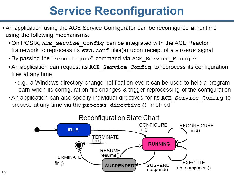 177 Service Reconfiguration An application using the ACE Service Configurator can be reconfigured at runtime using the following mechanisms: On POSIX, ACE_Service_Config can be integrated with the ACE Reactor framework to reprocess its svc.conf files(s) upon receipt of a SIGHUP signal By passing the reconfigure command via ACE_Service_Manager An application can request its ACE_Service_Config to reprocess its configuration files at any time e.g., a Windows directory change notification event can be used to help a program learn when its configuration file changes & trigger reprocessing of the configuration An application can also specify individual directives for its ACE_Service_Config to process at any time via the process_directive() method IDLE RUNNING SUSPENDED CONFIGURE init() RECONFIGURE init() fini() resume() suspend() EXECUTE run_component() SUSPEND RESUME TERMINATE Reconfiguration State Chart