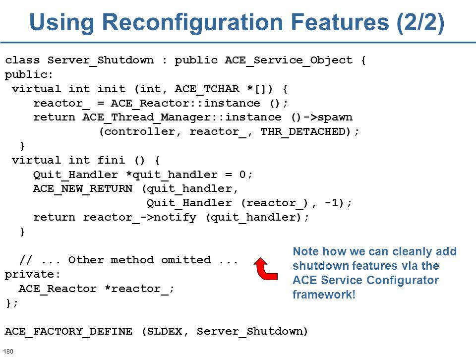 180 Using Reconfiguration Features (2/2) class Server_Shutdown : public ACE_Service_Object { public: virtual int init (int, ACE_TCHAR *[]) { reactor_