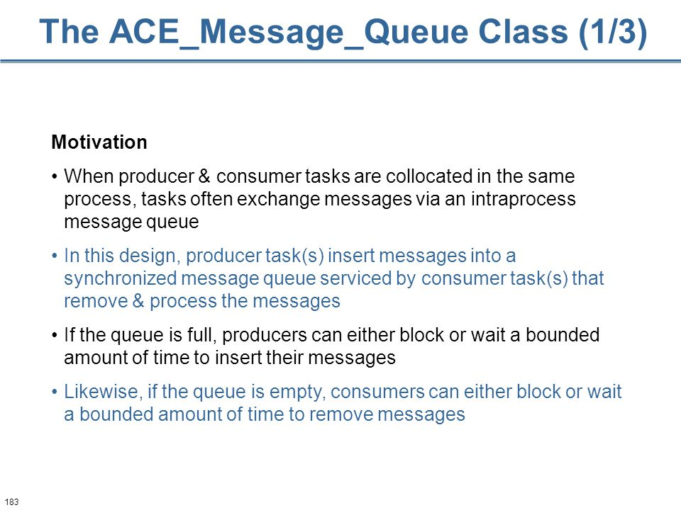 183 The ACE_Message_Queue Class (1/3) Motivation When producer & consumer tasks are collocated in the same process, tasks often exchange messages via an intraprocess message queue In this design, producer task(s) insert messages into a synchronized message queue serviced by consumer task(s) that remove & process the messages If the queue is full, producers can either block or wait a bounded amount of time to insert their messages Likewise, if the queue is empty, consumers can either block or wait a bounded amount of time to remove messages