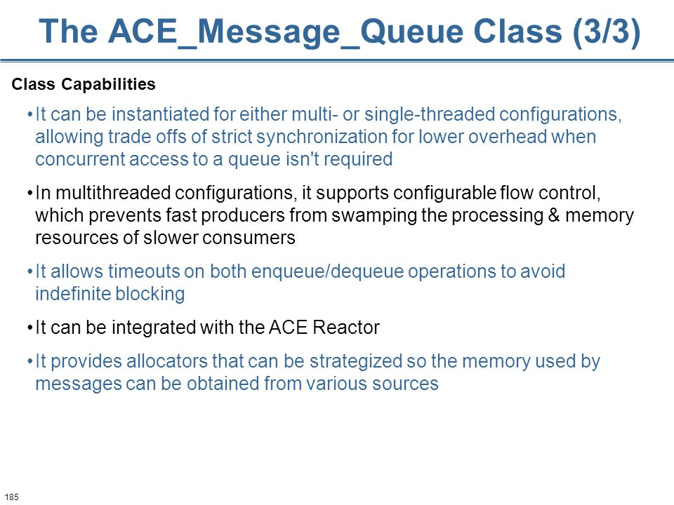 185 The ACE_Message_Queue Class (3/3) Class Capabilities It can be instantiated for either multi- or single-threaded configurations, allowing trade offs of strict synchronization for lower overhead when concurrent access to a queue isn t required In multithreaded configurations, it supports configurable flow control, which prevents fast producers from swamping the processing & memory resources of slower consumers It allows timeouts on both enqueue/dequeue operations to avoid indefinite blocking It can be integrated with the ACE Reactor It provides allocators that can be strategized so the memory used by messages can be obtained from various sources