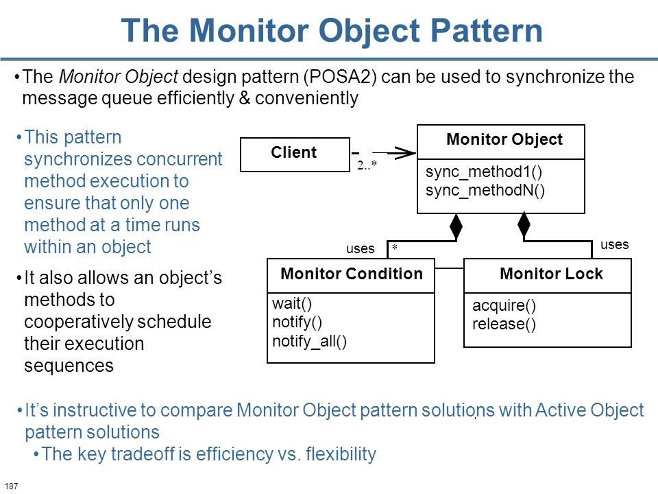 187 The Monitor Object Pattern This pattern synchronizes concurrent method execution to ensure that only one method at a time runs within an object It also allows an object's methods to cooperatively schedule their execution sequences 2..* uses * Monitor Object sync_method1() sync_methodN() Monitor Lock acquire() release() Client Monitor Condition wait() notify() notify_all() The Monitor Object design pattern (POSA2) can be used to synchronize the message queue efficiently & conveniently It's instructive to compare Monitor Object pattern solutions with Active Object pattern solutions The key tradeoff is efficiency vs.