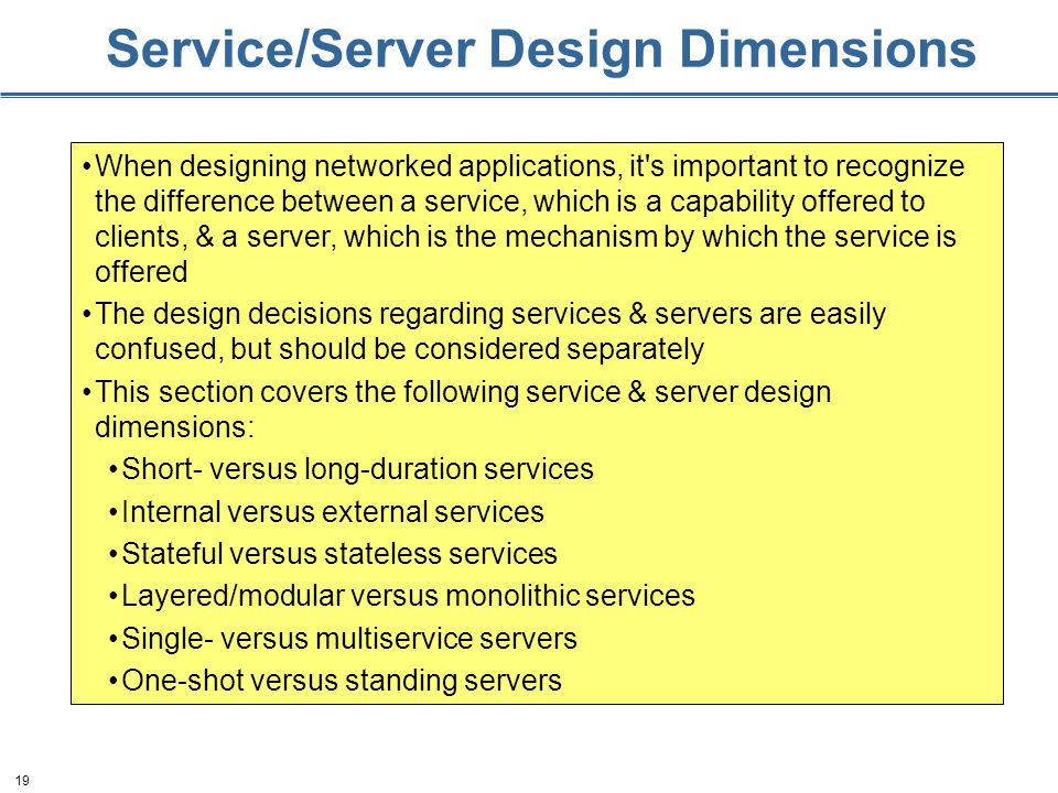 19 Service/Server Design Dimensions When designing networked applications, it's important to recognize the difference between a service, which is a ca