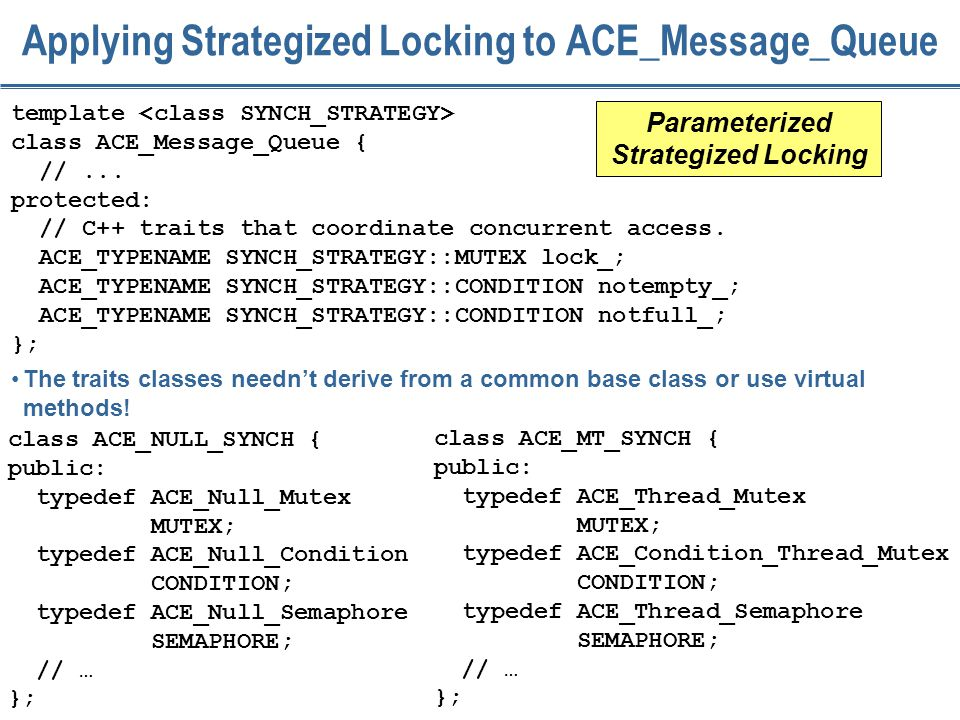 190 Applying Strategized Locking to ACE_Message_Queue template class ACE_Message_Queue { //... protected: // C++ traits that coordinate concurrent acc