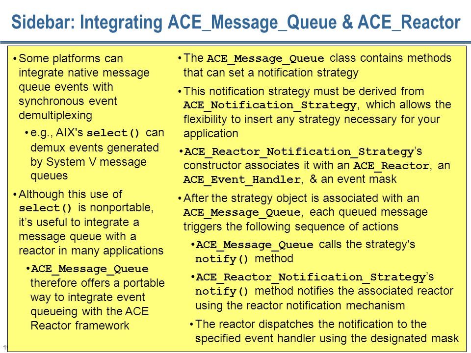 194 Sidebar: Integrating ACE_Message_Queue & ACE_Reactor Some platforms can integrate native message queue events with synchronous event demultiplexing e.g., AIX s select() can demux events generated by System V message queues Although this use of select() is nonportable, it's useful to integrate a message queue with a reactor in many applications ACE_Message_Queue therefore offers a portable way to integrate event queueing with the ACE Reactor framework The ACE_Message_Queue class contains methods that can set a notification strategy This notification strategy must be derived from ACE_Notification_Strategy, which allows the flexibility to insert any strategy necessary for your application ACE_Reactor_Notification_Strategy 's constructor associates it with an ACE_Reactor, an ACE_Event_Handler, & an event mask After the strategy object is associated with an ACE_Message_Queue, each queued message triggers the following sequence of actions ACE_Message_Queue calls the strategy s notify() method ACE_Reactor_Notification_Strategy 's notify() method notifies the associated reactor using the reactor notification mechanism The reactor dispatches the notification to the specified event handler using the designated mask