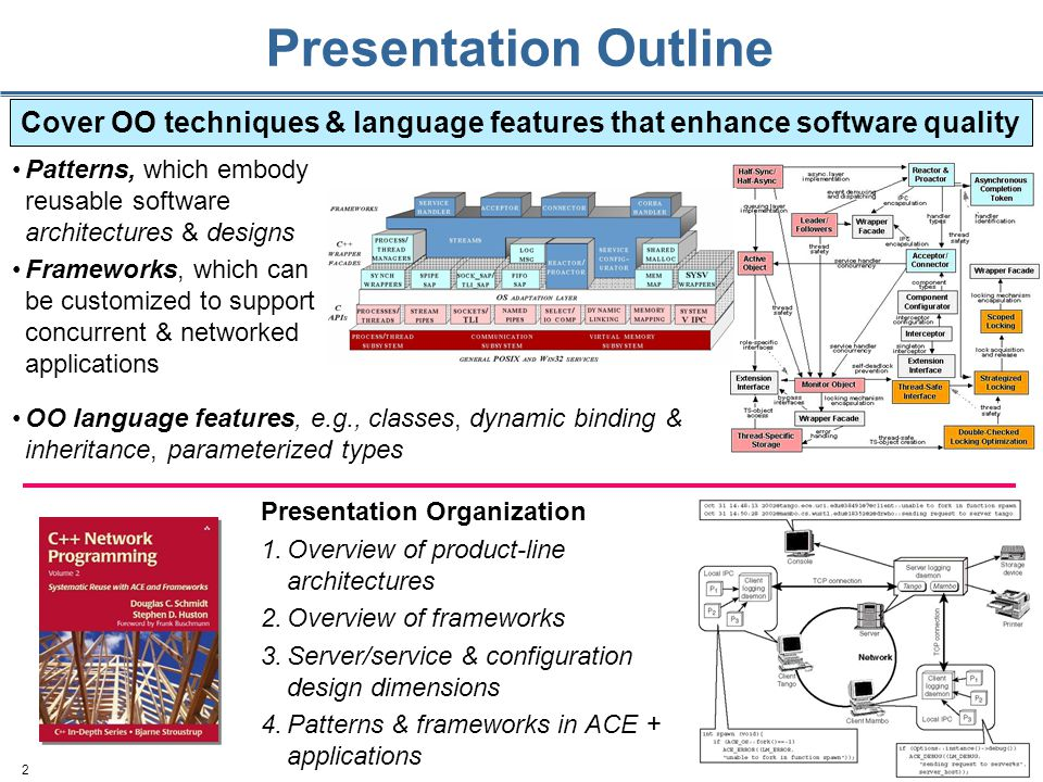 2 Presentation Outline Patterns, which embody reusable software architectures & designs Frameworks, which can be customized to support concurrent & networked applications Cover OO techniques & language features that enhance software quality OO language features, e.g., classes, dynamic binding & inheritance, parameterized types Presentation Organization 1.Overview of product-line architectures 2.Overview of frameworks 3.Server/service & configuration design dimensions 4.Patterns & frameworks in ACE + applications