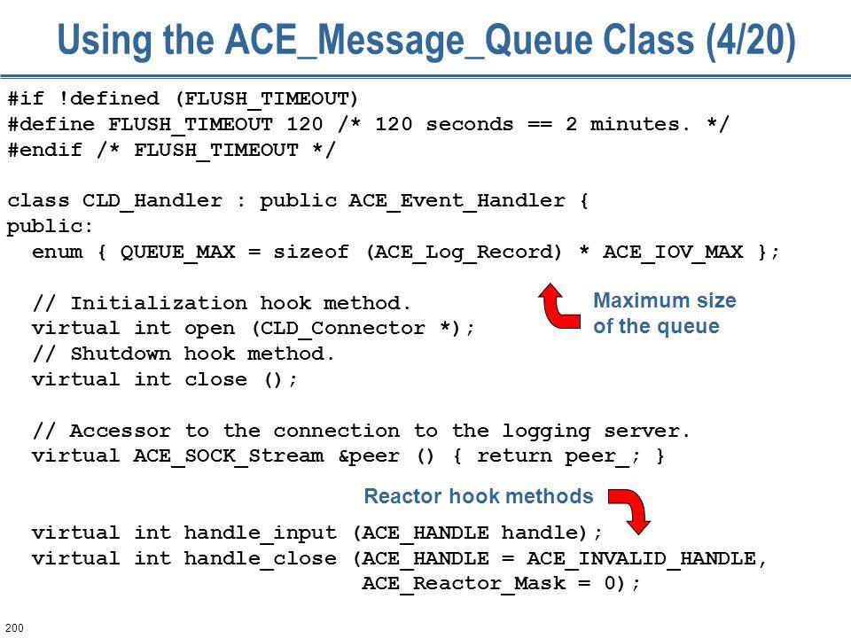 200 Using the ACE_Message_Queue Class (4/20) #if !defined (FLUSH_TIMEOUT) #define FLUSH_TIMEOUT 120 /* 120 seconds == 2 minutes. */ #endif /* FLUSH_TI