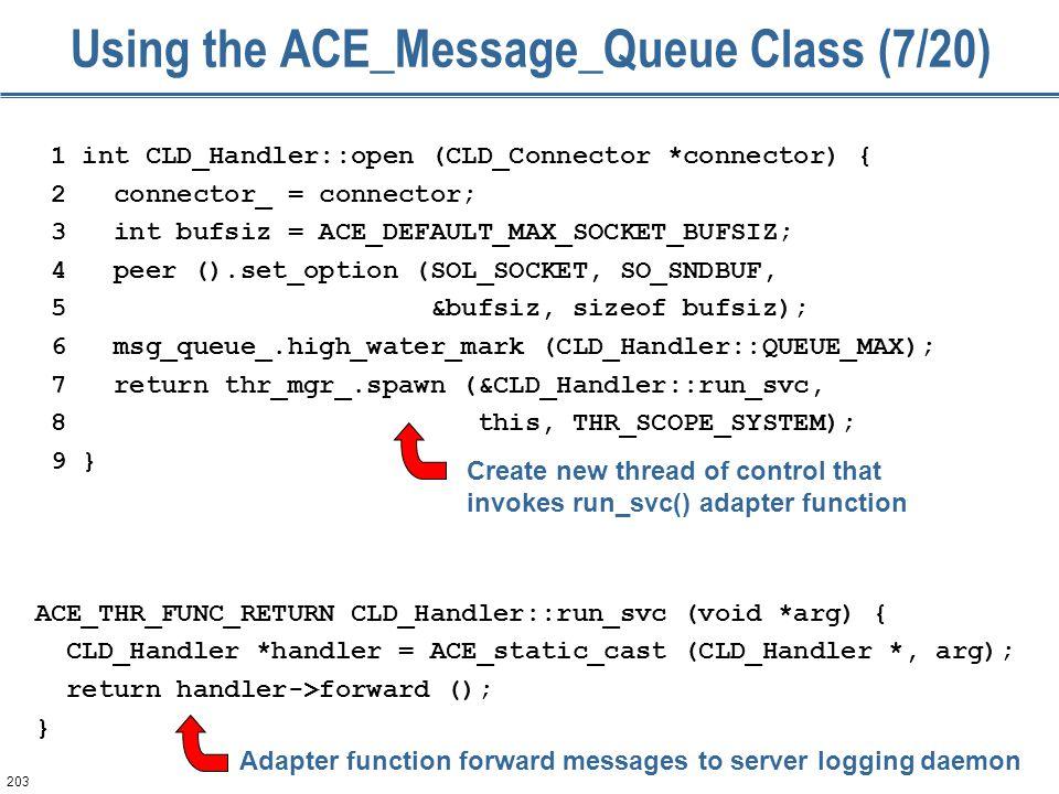 203 Using the ACE_Message_Queue Class (7/20) 1 int CLD_Handler::open (CLD_Connector *connector) { 2 connector_ = connector; 3 int bufsiz = ACE_DEFAULT