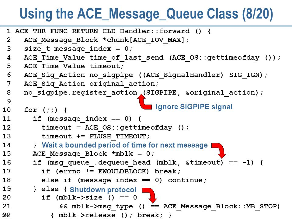 204 Using the ACE_Message_Queue Class (8/20) 1 ACE_THR_FUNC_RETURN CLD_Handler::forward () { 2 ACE_Message_Block *chunk[ACE_IOV_MAX]; 3 size_t message