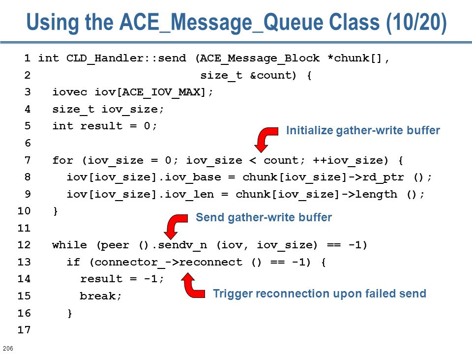 206 Using the ACE_Message_Queue Class (10/20) 1 int CLD_Handler::send (ACE_Message_Block *chunk[], 2 size_t &count) { 3 iovec iov[ACE_IOV_MAX]; 4 size_t iov_size; 5 int result = 0; 6 7 for (iov_size = 0; iov_size < count; ++iov_size) { 8 iov[iov_size].iov_base = chunk[iov_size]->rd_ptr (); 9 iov[iov_size].iov_len = chunk[iov_size]->length (); 10 } 11 12 while (peer ().sendv_n (iov, iov_size) == -1) 13 if (connector_->reconnect () == -1) { 14 result = -1; 15 break; 16 } 17 Initialize gather-write buffer Send gather-write buffer Trigger reconnection upon failed send