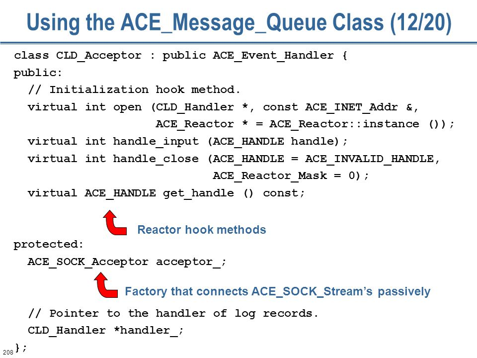 208 Using the ACE_Message_Queue Class (12/20) class CLD_Acceptor : public ACE_Event_Handler { public: // Initialization hook method.
