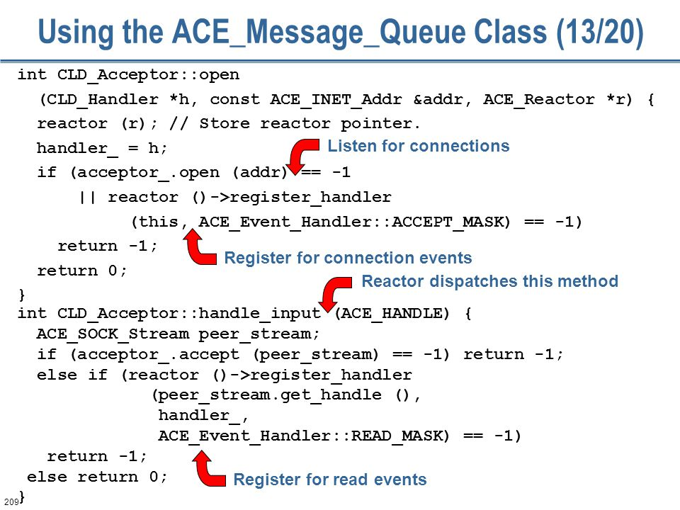 209 Using the ACE_Message_Queue Class (13/20) int CLD_Acceptor::open (CLD_Handler *h, const ACE_INET_Addr &addr, ACE_Reactor *r) { reactor (r); // Sto
