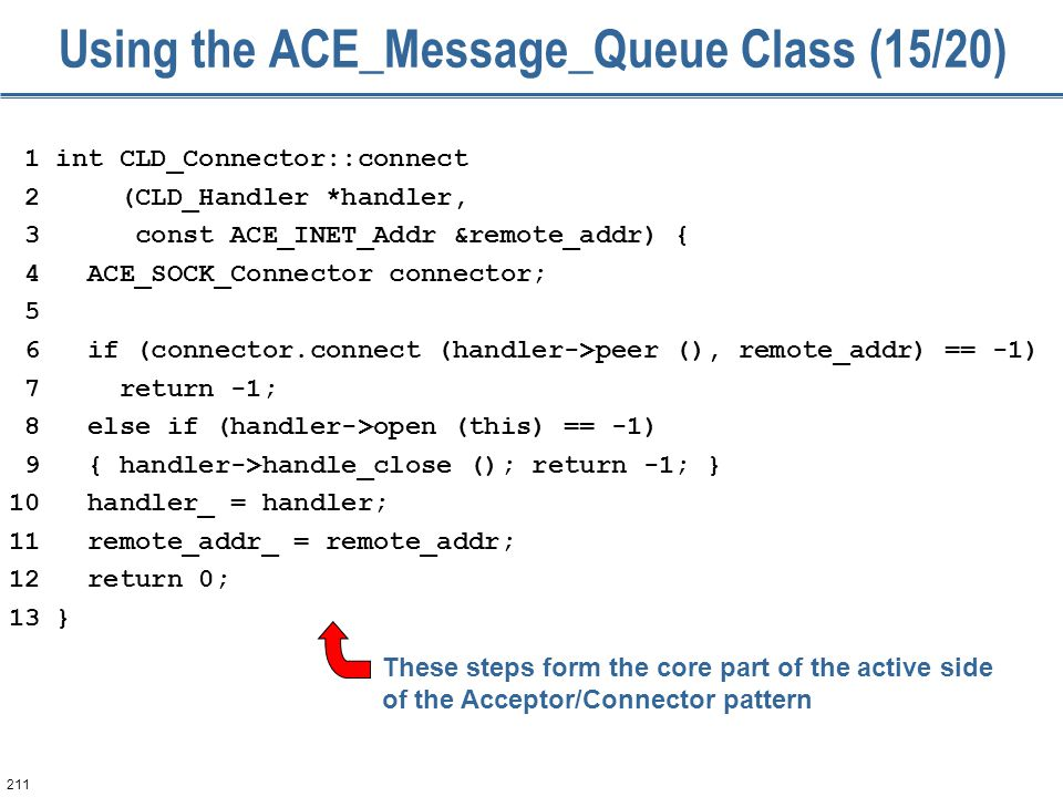 211 Using the ACE_Message_Queue Class (15/20) 1 int CLD_Connector::connect 2 (CLD_Handler *handler, 3 const ACE_INET_Addr &remote_addr) { 4 ACE_SOCK_C
