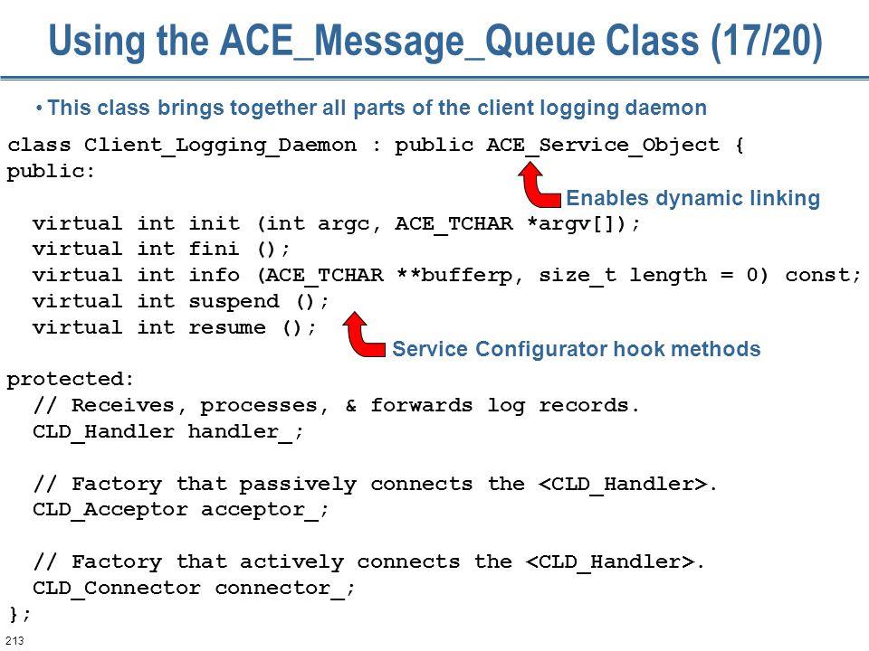 213 Using the ACE_Message_Queue Class (17/20) class Client_Logging_Daemon : public ACE_Service_Object { public: virtual int init (int argc, ACE_TCHAR *argv[]); virtual int fini (); virtual int info (ACE_TCHAR **bufferp, size_t length = 0) const; virtual int suspend (); virtual int resume (); protected: // Receives, processes, & forwards log records.
