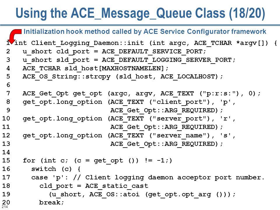 214 Using the ACE_Message_Queue Class (18/20) 1 int Client_Logging_Daemon::init (int argc, ACE_TCHAR *argv[]) { 2 u_short cld_port = ACE_DEFAULT_SERVICE_PORT; 3 u_short sld_port = ACE_DEFAULT_LOGGING_SERVER_PORT; 4 ACE_TCHAR sld_host[MAXHOSTNAMELEN]; 5 ACE_OS_String::strcpy (sld_host, ACE_LOCALHOST); 6 7 ACE_Get_Opt get_opt (argc, argv, ACE_TEXT ( p:r:s: ), 0); 8 get_opt.long_option (ACE_TEXT ( client_port ), p , 9 ACE_Get_Opt::ARG_REQUIRED); 10 get_opt.long_option (ACE_TEXT ( server_port ), r , 11 ACE_Get_Opt::ARG_REQUIRED); 12 get_opt.long_option (ACE_TEXT ( server_name ), s , 13 ACE_Get_Opt::ARG_REQUIRED); 14 15 for (int c; (c = get_opt ()) != -1;) 16 switch (c) { 17 case p : // Client logging daemon acceptor port number.