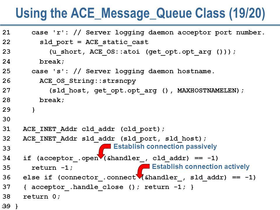 215 Using the ACE_Message_Queue Class (19/20) 21 case 'r': // Server logging daemon acceptor port number. 22 sld_port = ACE_static_cast 23 (u_short, A