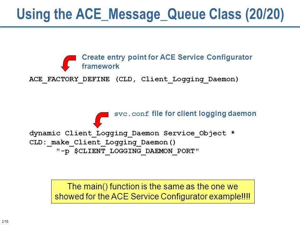 216 Using the ACE_Message_Queue Class (20/20) ACE_FACTORY_DEFINE (CLD, Client_Logging_Daemon) dynamic Client_Logging_Daemon Service_Object * CLD:_make